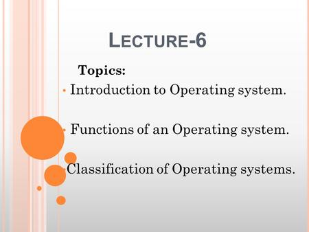 L ECTURE -6 Topics: Introduction to Operating system. Functions of an Operating system. Classification of Operating systems.
