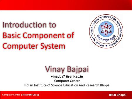 Computer Center | Network Group IISER Bhopal Introduction to Basic Component of Computer System Vinay Bajpai iiserb.ac.in Computer Center Indian.