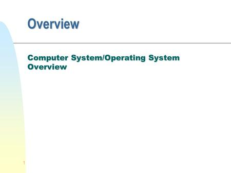 1 Overview Computer System/Operating System Overview.