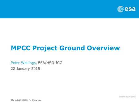 ESA UNCLASSIFIED – For Official Use MPCC Project Ground Overview Peter Wellings, ESA/HSO-ICG 22 January 2015.