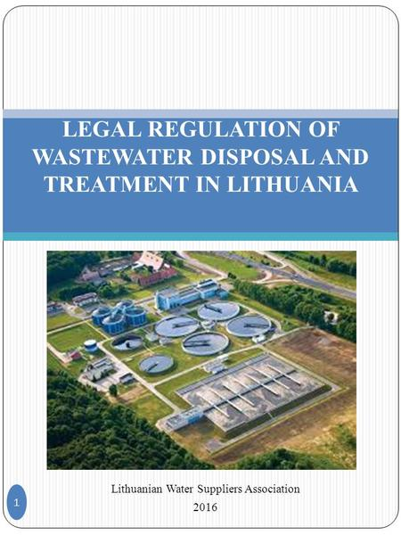 Lithuanian Water Suppliers Association 2016 1 LEGAL REGULATION OF WASTEWATER DISPOSAL AND TREATMENT IN LITHUANIA.