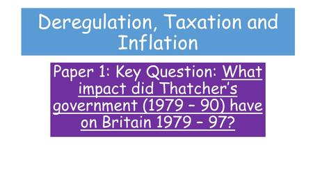Deregulation, Taxation and Inflation Paper 1: Key Question: What impact did Thatcher's government (1979 – 90) have on Britain 1979 – 97?