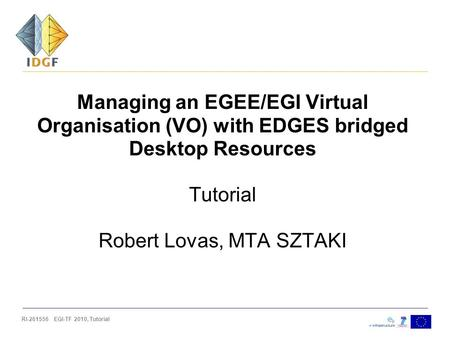 RI-261556 EGI-TF 2010, Tutorial Managing an EGEE/EGI Virtual Organisation (VO) with EDGES bridged Desktop Resources Tutorial Robert Lovas, MTA SZTAKI.