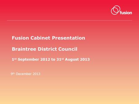Fusion Cabinet Presentation Braintree District Council 1 st September 2012 to 31 st August 2013 9 th December 2013.