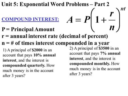 COMPOUND INTEREST: Unit 5: Exponential Word Problems – Part 2 P = Principal Amount r = annual interest rate (decimal of percent) n = # of times interest.