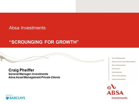 "Absa Investments ""SCROUNGING FOR GROWTH"" Craig Pheiffer General Manager: Investments Absa Asset Management Private Clients."