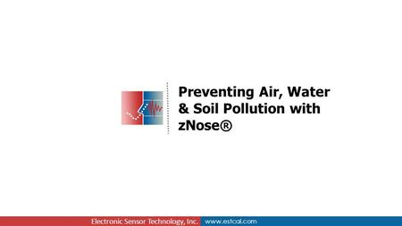 Www.estcal.com Electronic Sensor Technology, Inc. Preventing Air, Water & Soil Pollution with zNose®