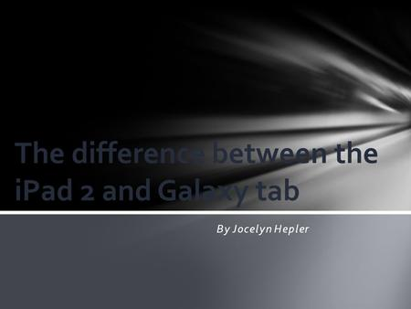 By Jocelyn Hepler The difference between the iPad 2 and Galaxy tab.