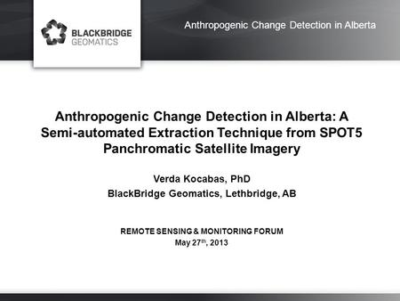 Anthropogenic Change Detection in Alberta Anthropogenic Change Detection in Alberta: A Semi-automated Extraction Technique from SPOT5 Panchromatic Satellite.