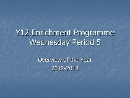 Y12 Enrichment Programme Wednesday Period 5 Overview of the Year 2012-2013.