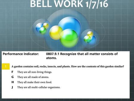 BELL WORK 1/7/16 1. 1 SPI 0807.9.1 – Recognize that all matter consists of atoms. What makes up all Matter? SPI 0807.9.6 – Compare the particle arrangement.