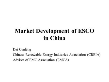 Market Development of ESCO in China Dai Cunfeng Chinese Renewable Energy Industries Association (CREIA) Adviser of EMC Association (EMCA)