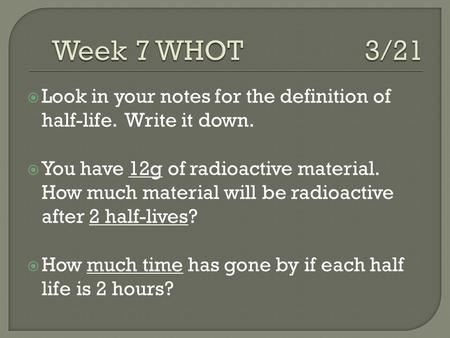  Look in your notes for the definition of half-life. Write it down.  You have 12g of radioactive material. How much material will be radioactive after.
