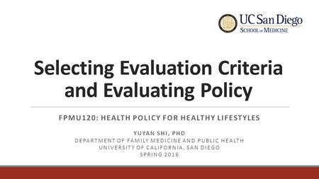 Selecting Evaluation Criteria and Evaluating Policy FPMU120: HEALTH POLICY FOR HEALTHY LIFESTYLES YUYAN SHI, PHD DEPARTMENT OF FAMILY MEDICINE AND PUBLIC.