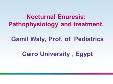 Nocturnal Enuresis: Pathophysiology and treatment. Gamil Waly, Prof. of Pediatrics Cairo University, Egypt.