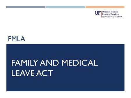 FMLA FAMILY AND MEDICAL LEAVE ACT. PLEASE NOTE THE FOLLOWING: The following slides are intended to provide general information regarding the FMLA and.