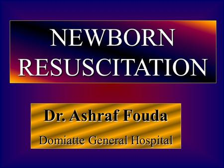 Dr. Ashraf Fouda Domiatte General Hospital NEWBORN RESUSCITATION.