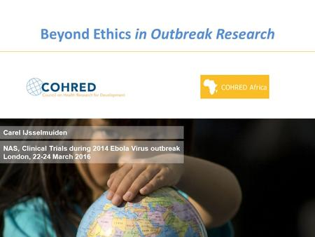 Research and Innovation for Maternal and Newborn Health, Brussels – Square Meeting Centre, 8 th Dec 2015 Beyond Ethics in Outbreak Research NAS, Clinical.