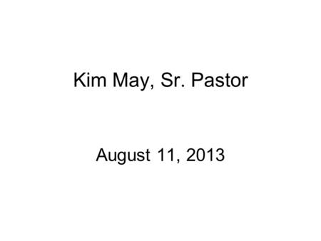 "Kim May, Sr. Pastor August 11, 2013. ""Reminders: Why We Do What We Do"""
