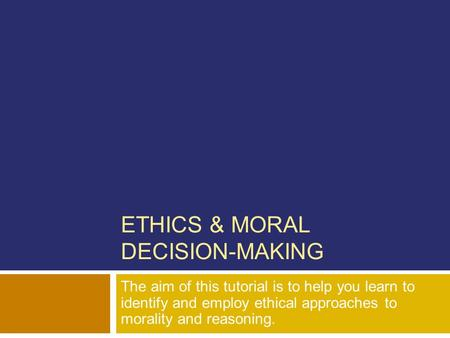 ETHICS & MORAL DECISION-MAKING The aim of this tutorial is to help you learn to identify and employ ethical approaches to morality and reasoning.