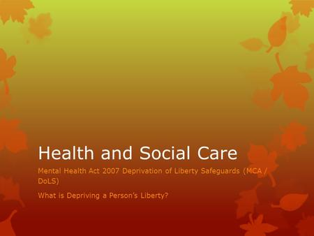 Health and Social Care Mental Health Act 2007 Deprivation of Liberty Safeguards (MCA / DoLS) What is Depriving a Person's Liberty?