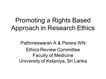 Promoting a Rights Based Approach in Research Ethics Pathmeswaran A & Perera WN Ethics Review Committee Faculty of Medicine University of Kelaniya, Sri.