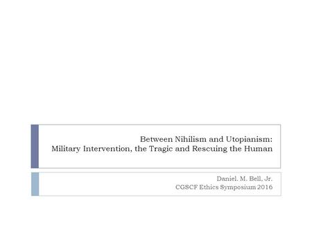 Between Nihilism and Utopianism: Military Intervention, the Tragic and Rescuing the Human Daniel. M. Bell, Jr. CGSCF Ethics Symposium 2016.