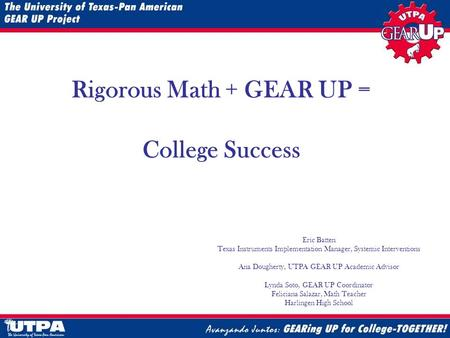 August 21, 2008 Rigorous Math + GEAR UP = College Success Eric Batten Texas Instruments Implementation Manager, Systemic Interventions Ana Dougherty, UTPA.