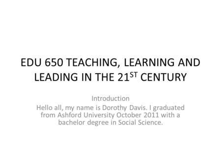 EDU 650 TEACHING, LEARNING AND LEADING IN THE 21 ST CENTURY Introduction Hello all, my name is Dorothy Davis. I graduated from Ashford University October.