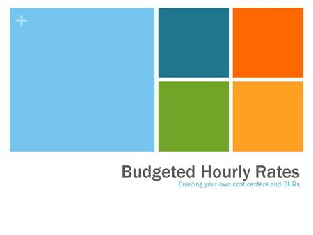 + Budgeted Hourly Rates Creating your own cost centers and BHRs.