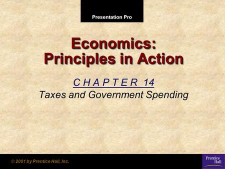 Presentation Pro © 2001 by Prentice Hall, Inc. Economics: Principles in Action C H A P T E R 14 Taxes and Government Spending.