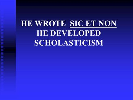 HE WROTE SIC ET NON HE DEVELOPED SCHOLASTICISM. PETER ABELARD.