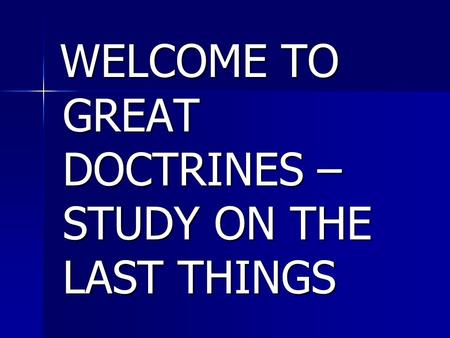 WELCOME TO GREAT DOCTRINES – STUDY ON THE LAST THINGS WELCOME TO GREAT DOCTRINES – STUDY ON THE LAST THINGS.