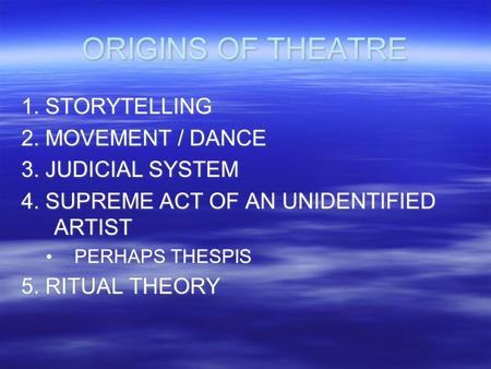 ORIGINS OF THEATRE 1. STORYTELLING 2. MOVEMENT / DANCE 3. JUDICIAL SYSTEM 4. SUPREME ACT OF AN UNIDENTIFIED ARTIST PERHAPS THESPIS 5. RITUAL THEORY 1.
