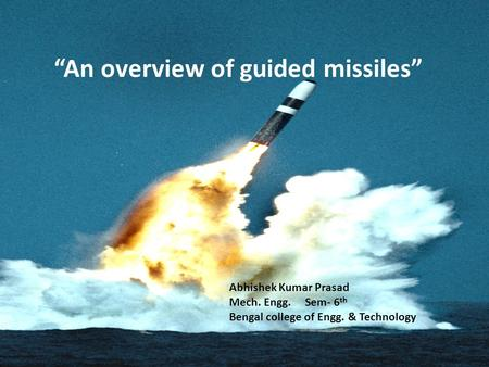 """An overview of guided missiles"" Abhishek Kumar Prasad Mech. Engg. Sem- 6 th Bengal college of Engg. & Technology."