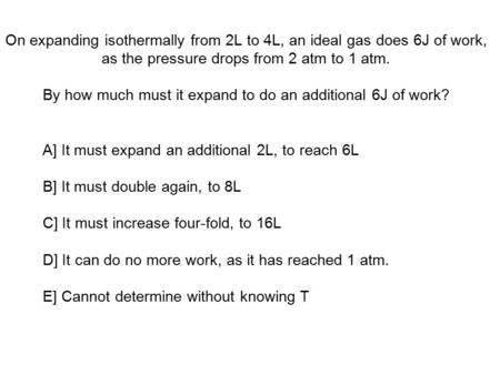 On expanding isothermally from 2L to 4L, an ideal gas does 6J of work, as the pressure drops from 2 atm to 1 atm. By how much must it expand to do an additional.