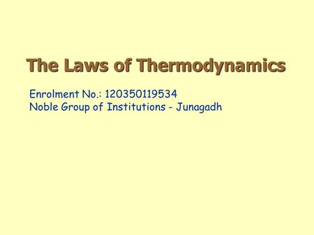 The Laws of Thermodynamics Enrolment No.: 120350119534 Noble Group of Institutions - Junagadh.
