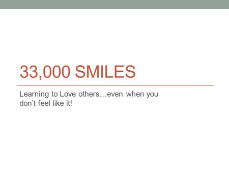 33,000 SMILES Learning to Love others…even when you don't feel like it!