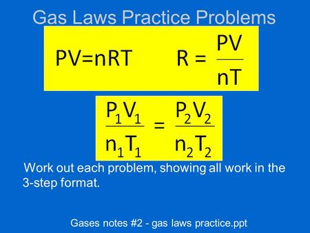 Gas Laws Practice Problems Work out each problem, showing all work in the 3-step format. Gases notes #2 - gas laws practice.ppt.
