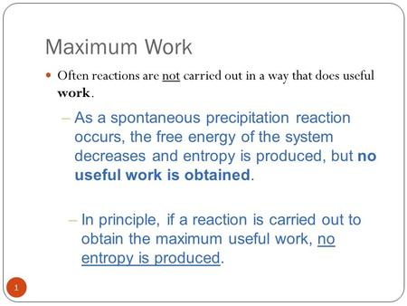 Maximum Work 1 Often reactions are not carried out in a way that does useful work. –As a spontaneous precipitation reaction occurs, the free energy of.