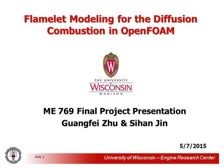 University of Wisconsin -- Engine Research Center slide 1 Flamelet Modeling for the Diffusion Combustion in OpenFOAM ME 769 Final Project Presentation.