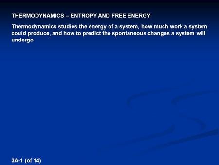 THERMODYNAMICS – ENTROPY AND FREE ENERGY 3A-1 (of 14) Thermodynamics studies the energy of a system, how much work a system could produce, and how to predict.