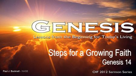Steps for a Growing Faith Genesis 14 Genesis 14 Paul J. Bucknell - NASB.