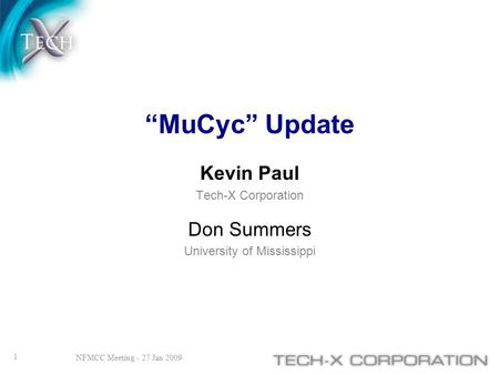 """MuCyc"" Update Kevin Paul Tech-X Corporation Don Summers University of Mississippi 1 NFMCC Meeting - 27 Jan 2009."