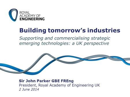 Building tomorrow's industries Supporting and commercialising strategic emerging technologies: a UK perspective Sir John Parker GBE FREng President, Royal.