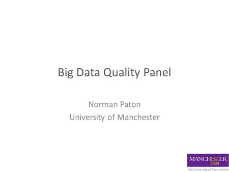 Big Data Quality Panel Norman Paton University of Manchester.