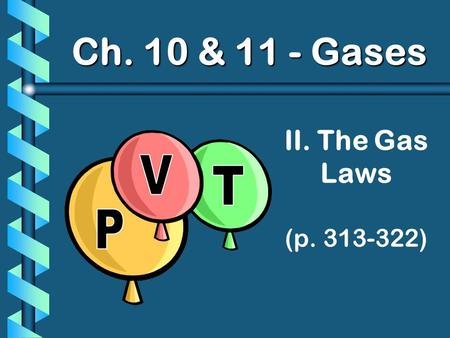 II. The Gas Laws (p. 313-322) Ch. 10 & 11 - Gases.