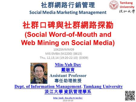 社群網路行銷管理 Social <strong>Media</strong> Marketing Management 1 1042SMMM09 MIS EMBA (M2200) (8615) Thu, 12,13,14 (19:20-22:10) (D309) Min-Yuh Day 戴敏育 Assistant Professor.