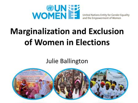 Marginalization and Exclusion of Women in Elections Julie Ballington.