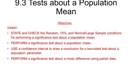 9.3 Tests about a Population Mean Objectives SWBAT: STATE and CHECK the Random, 10%, and Normal/Large Sample conditions for performing a significance test.